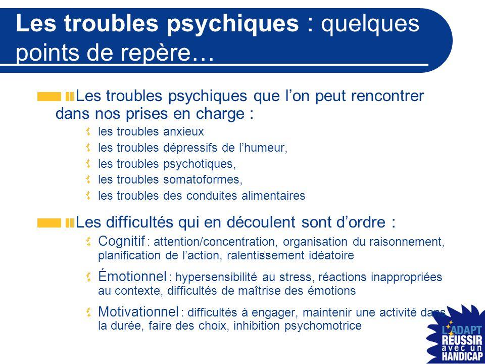 Les troubles psychiques : quelques points de repère… Les troubles psychiques que l'on peut rencontrer dans nos prises en charge : les troubles anxieux