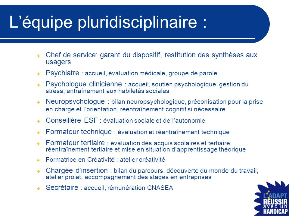 L'équipe pluridisciplinaire : Chef de service: garant du dispositif, restitution des synthèses aux usagers Psychiatre : accueil, évaluation médicale,