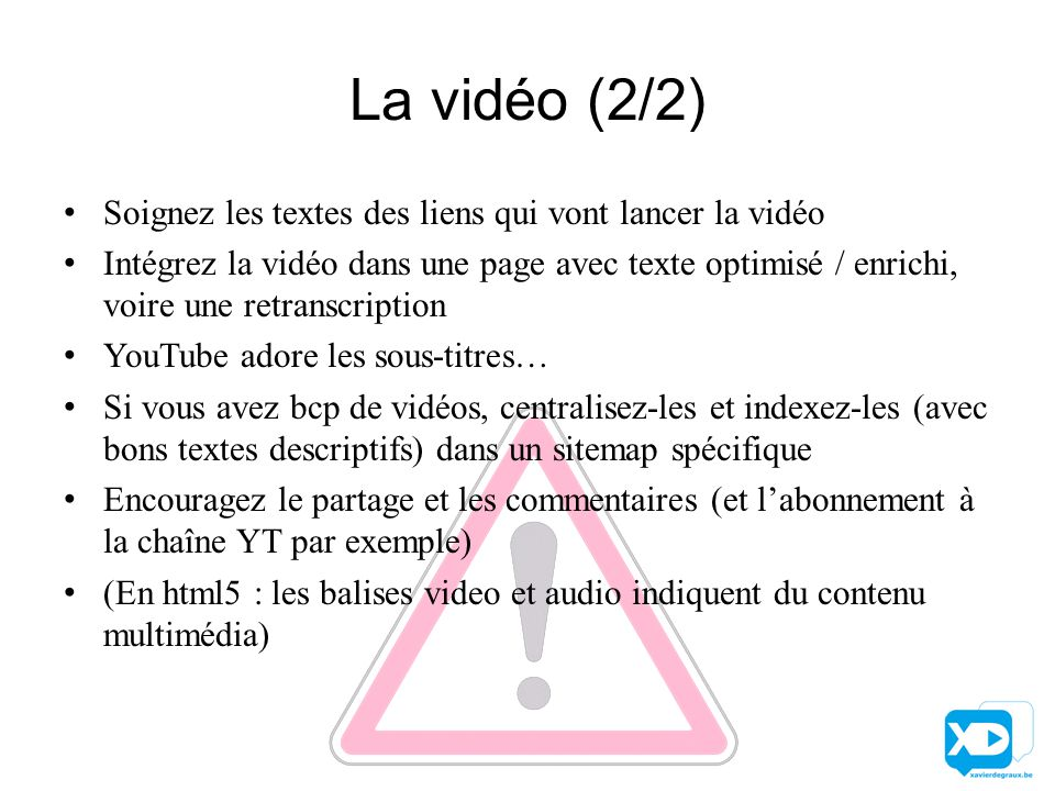 La vidéo (2/2) Soignez les textes des liens qui vont lancer la vidéo Intégrez la vidéo dans une page avec texte optimisé / enrichi, voire une retranscription YouTube adore les sous-titres… Si vous avez bcp de vidéos, centralisez-les et indexez-les (avec bons textes descriptifs) dans un sitemap spécifique Encouragez le partage et les commentaires (et l'abonnement à la chaîne YT par exemple) (En html5 : les balises video et audio indiquent du contenu multimédia)