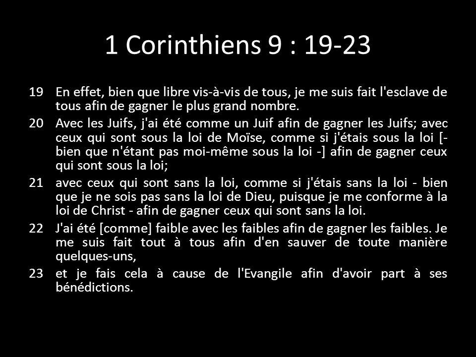 1 Corinthiens 9 : 19-23 19En effet, bien que libre vis-à-vis de tous, je me suis fait l'esclave de tous afin de gagner le plus grand nombre. 20Avec le