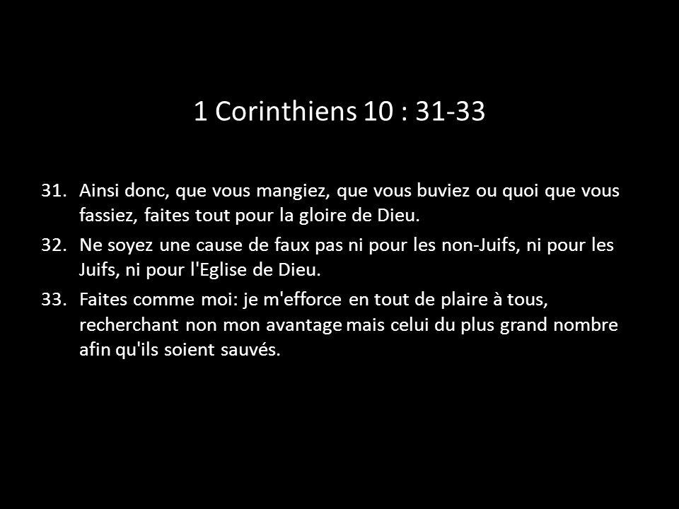 1 Corinthiens 10 : 31-33 31.Ainsi donc, que vous mangiez, que vous buviez ou quoi que vous fassiez, faites tout pour la gloire de Dieu. 32.Ne soyez un
