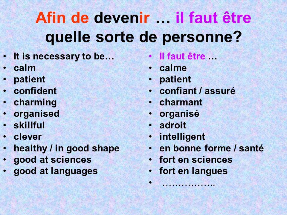 Afin de devenir … il faut être quelle sorte de personne? It is necessary to be… calm patient confident charming organised skillful clever healthy / in
