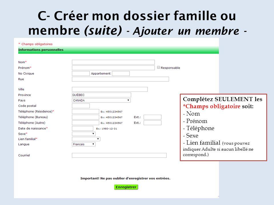 C- Créer mon dossier famille ou membre (suite) - Ajouter un membre - Complétez SEULEMENT les *Champs obligatoire soit: - Nom - Prénom - Téléphone - Sexe - Lien familial (vous pouvez indiquer Adulte si aucun libellé ne correspond.)