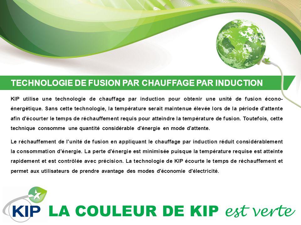 LA COULEUR DE KIP est verte TECHNOLOGIE DE FUSION PAR CHAUFFAGE PAR INDUCTION KIP utilise une technologie de chauffage par induction pour obtenir une unité de fusion écono- énergétique.