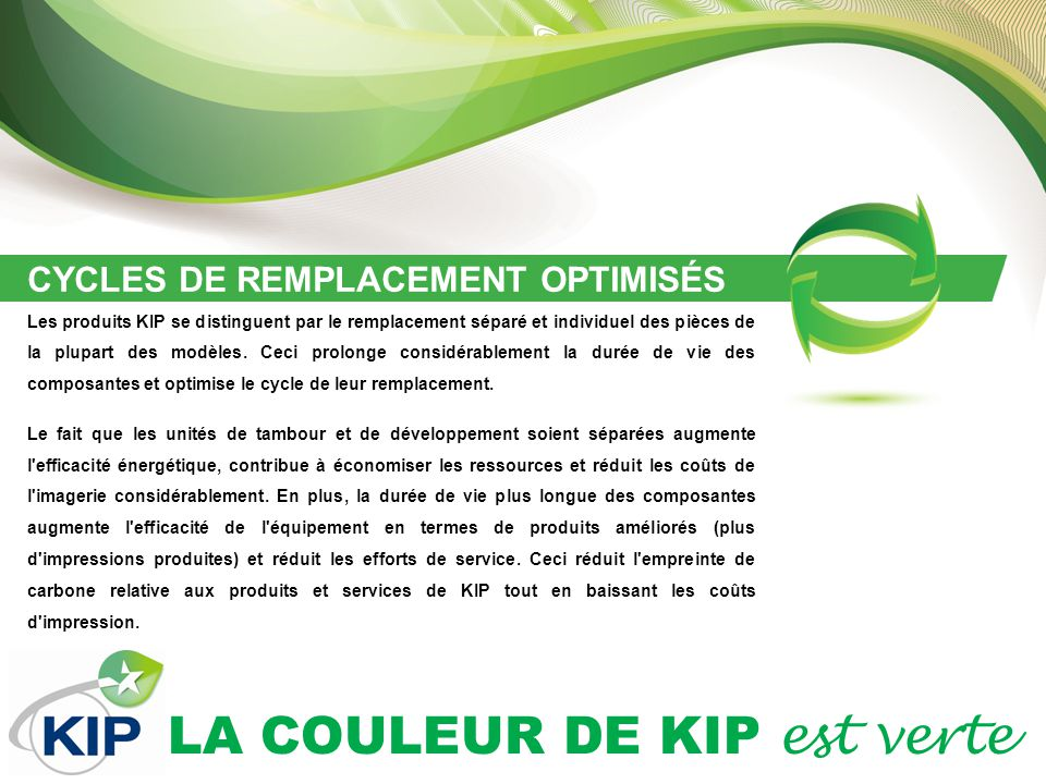 LA COULEUR DE KIP est verte CYCLES DE REMPLACEMENT OPTIMISÉS Les produits KIP se distinguent par le remplacement séparé et individuel des pièces de la plupart des modèles.