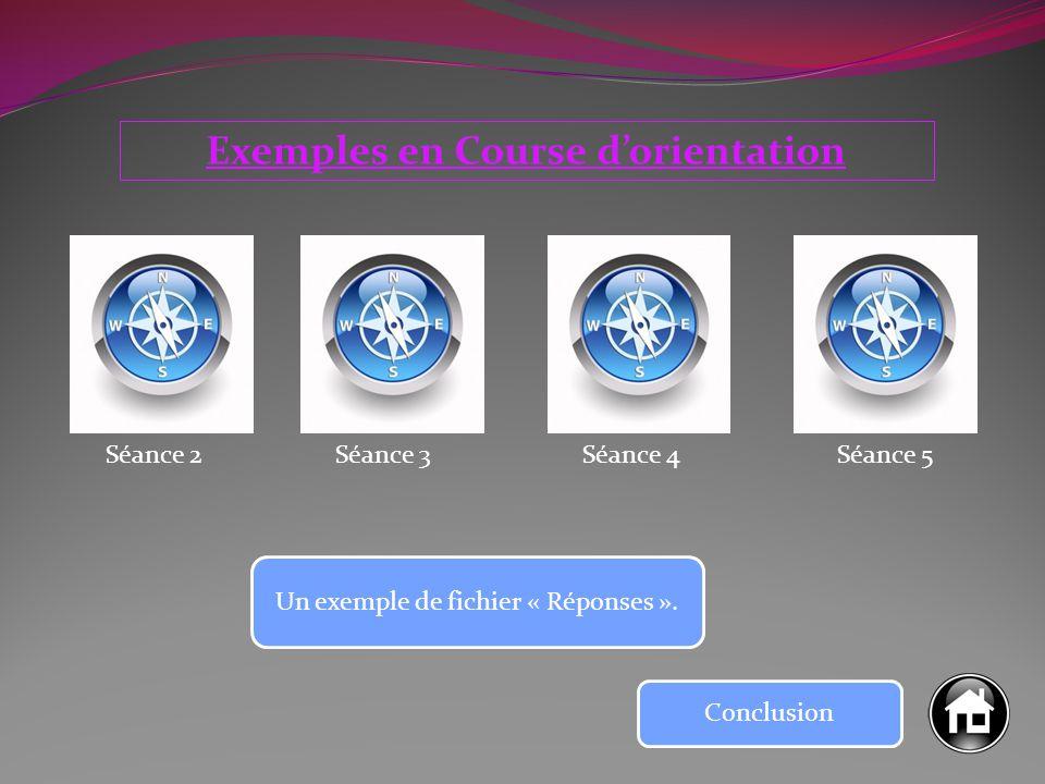 Exemples en Course d'orientation Séance 2Séance 3Séance 4Séance 5 Un exemple de fichier « Réponses ». Conclusion