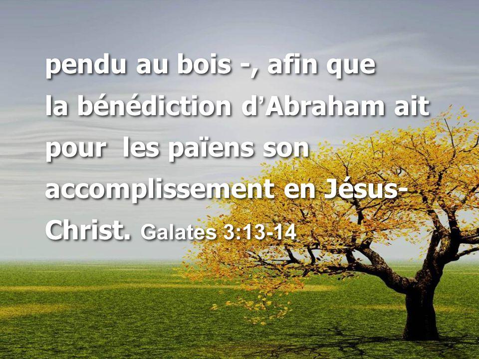 pendu au bois -, afin que la bénédiction d ' Abraham ait pour les païens son accomplissement en Jésus- Christ.
