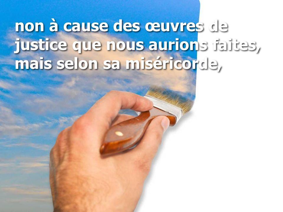 non à cause des œuvres de justice que nous aurions faites, mais selon sa miséricorde,