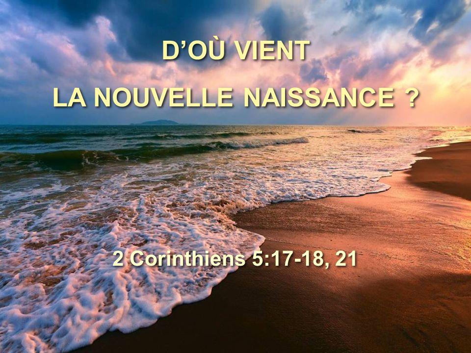 D'OÙ VIENT LA NOUVELLE NAISSANCE ? D'OÙ VIENT LA NOUVELLE NAISSANCE ? 2 Corinthiens 5:17-18, 21