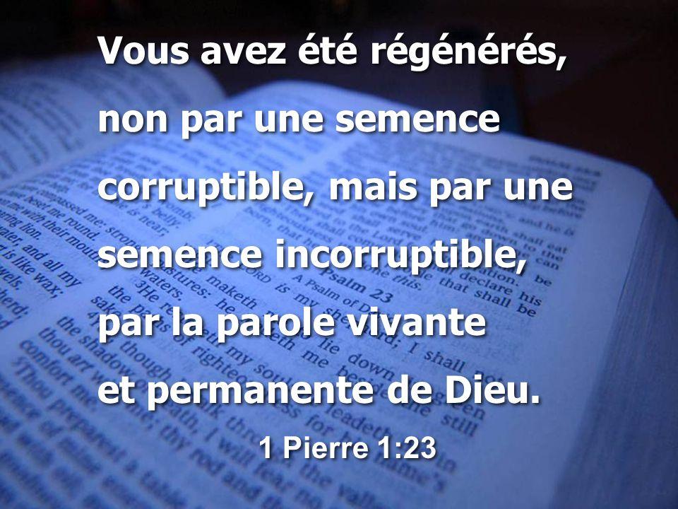 Vous avez été régénérés, non par une semence corruptible, mais par une semence incorruptible, par la parole vivante et permanente de Dieu.