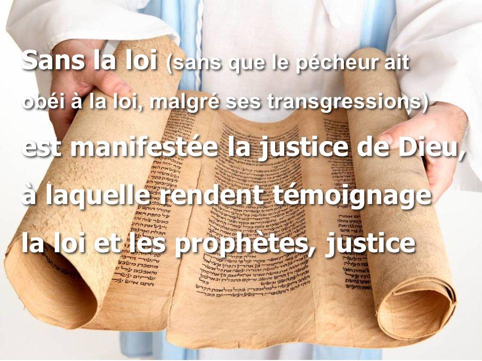 Sans la loi (sans que le pécheur ait obéi à la loi, malgré ses transgressions) est manifestée la justice de Dieu, à laquelle rendent témoignage la loi et les prophètes, justice Sans la loi (sans que le pécheur ait obéi à la loi, malgré ses transgressions) est manifestée la justice de Dieu, à laquelle rendent témoignage la loi et les prophètes, justice