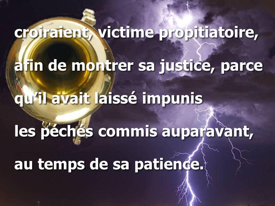 croiraient, victime propitiatoire, afin de montrer sa justice, parce qu'il avait laissé impunis les péchés commis auparavant, au temps de sa patience.