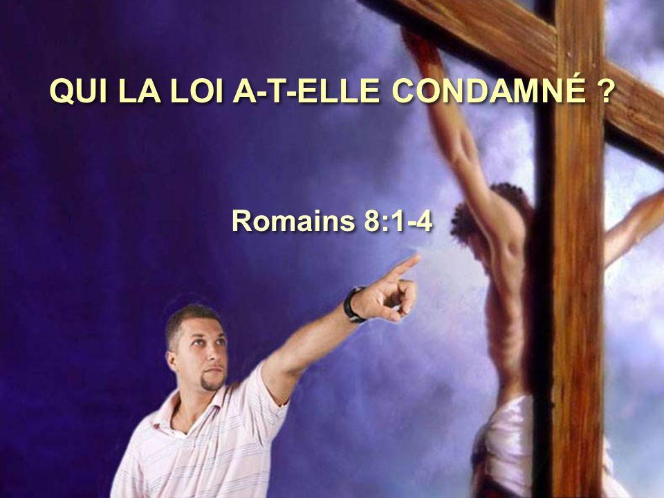 QUI LA LOI A-T-ELLE CONDAMNÉ ? Romains 8:1-4