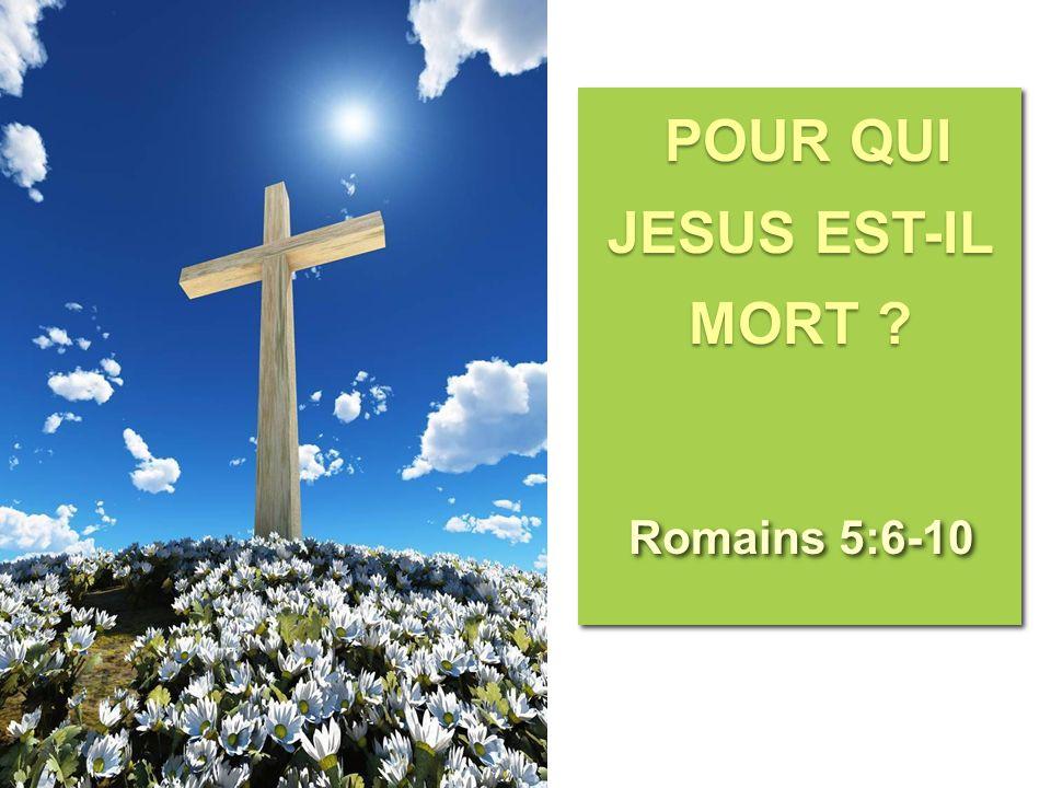 POUR QUI JESUS EST-IL MORT ? Romains 5:6-10