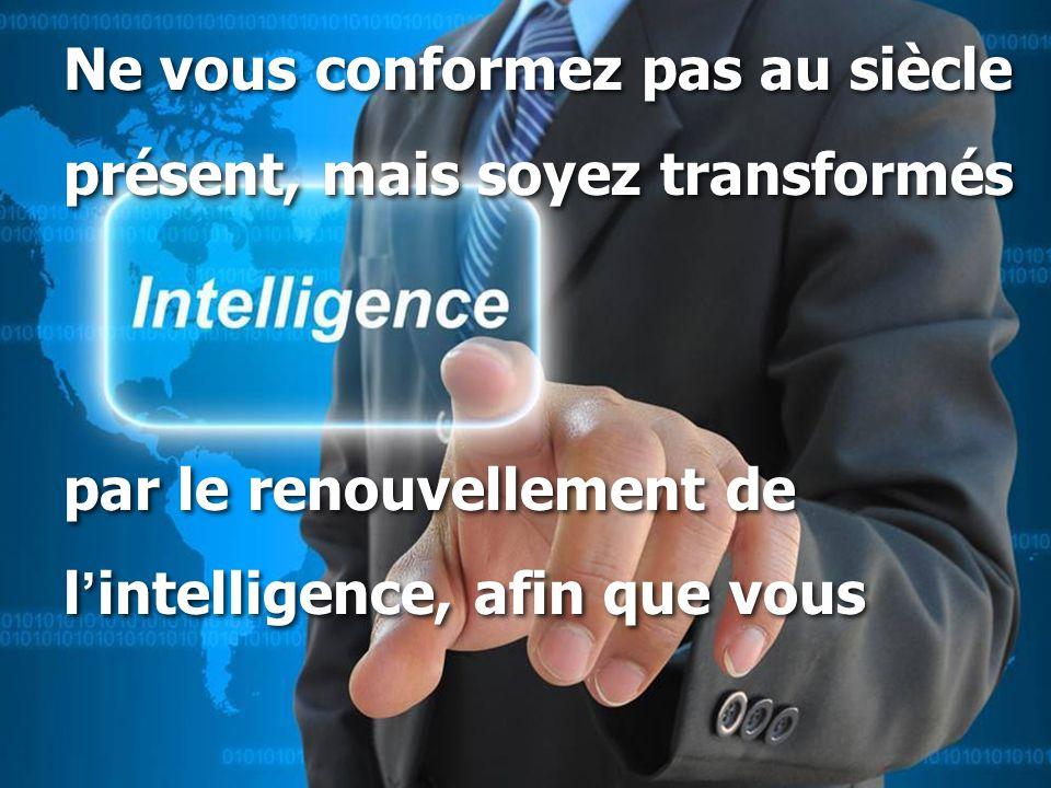 Ne vous conformez pas au siècle présent, mais soyez transformés par le renouvellement de l ' intelligence, afin que vous Ne vous conformez pas au siècle présent, mais soyez transformés par le renouvellement de l ' intelligence, afin que vous