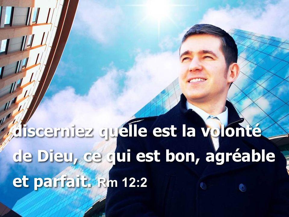 discerniez quelle est la volonté de Dieu, ce qui est bon, agréable et parfait.