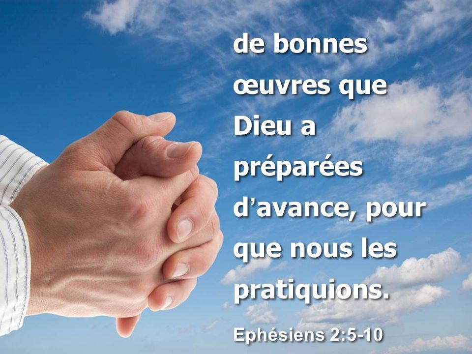 de bonnes œuvres que Dieu a préparées d ' avance, pour que nous les pratiquions.