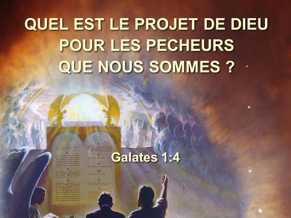 QUEL EST LE PROJET DE DIEU POUR LES PECHEURS QUE NOUS SOMMES ? Galates 1:4