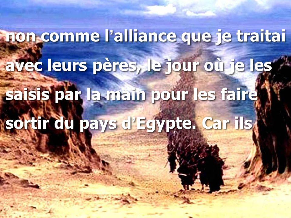 non comme l ' alliance que je traitai avec leurs pères, le jour où je les saisis par la main pour les faire sortir du pays d ' Egypte.