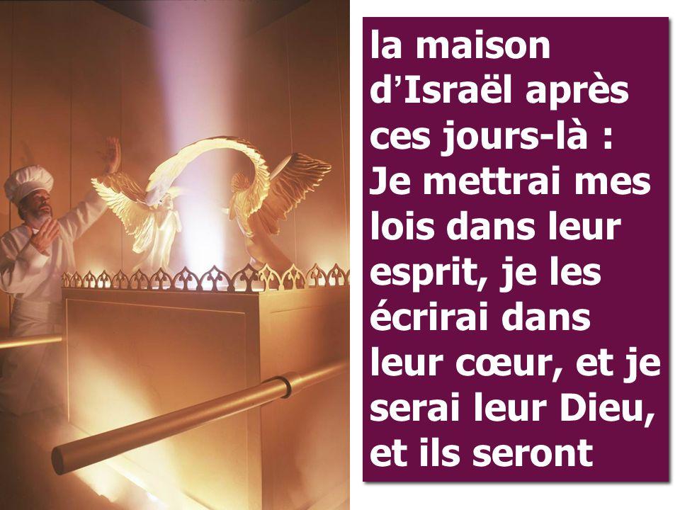 la maison d ' Israël après ces jours-là : Je mettrai mes lois dans leur esprit, je les écrirai dans leur cœur, et je serai leur Dieu, et ils seront