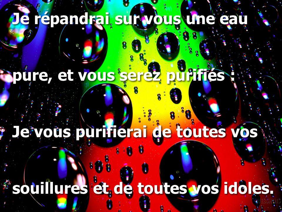 Je répandrai sur vous une eau pure, et vous serez purifiés : Je vous purifierai de toutes vos souillures et de toutes vos idoles.