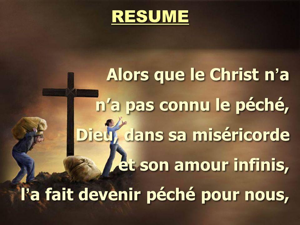 RESUME Alors que le Christ n ' a n'a pas connu le péché, Dieu, dans sa miséricorde et son amour infinis, l ' a fait devenir péché pour nous, Alors que le Christ n ' a n'a pas connu le péché, Dieu, dans sa miséricorde et son amour infinis, l ' a fait devenir péché pour nous,