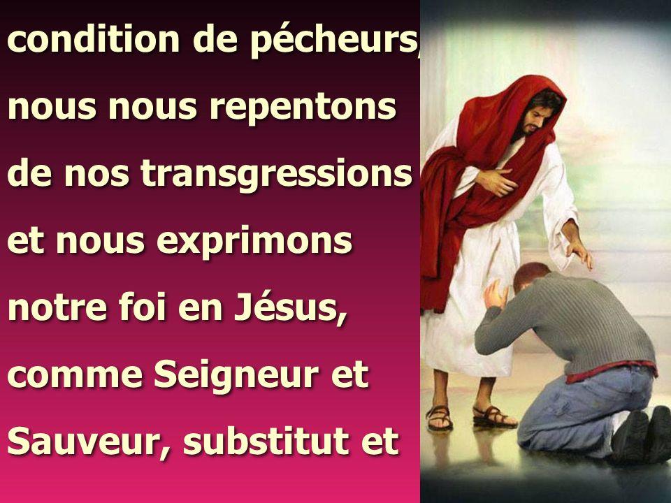 condition de pécheurs, nous nous repentons de nos transgressions et nous exprimons notre foi en Jésus, comme Seigneur et Sauveur, substitut et condition de pécheurs, nous nous repentons de nos transgressions et nous exprimons notre foi en Jésus, comme Seigneur et Sauveur, substitut et