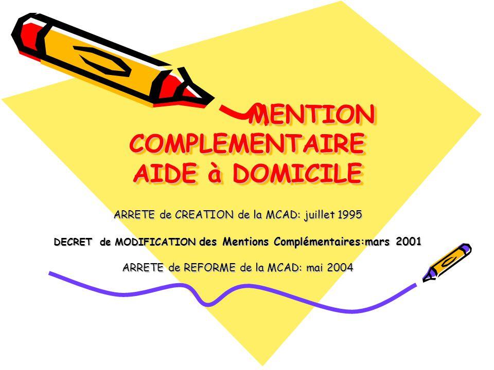 MENTION COMPLEMENTAIRE AIDE à DOMICILE MENTION COMPLEMENTAIRE AIDE à DOMICILE ARRETE de CREATION de la MCAD: juillet 1995 DECRET de MODIFICATION des Mentions Complémentaires:mars 2001 ARRETE de REFORME de la MCAD: mai 2004