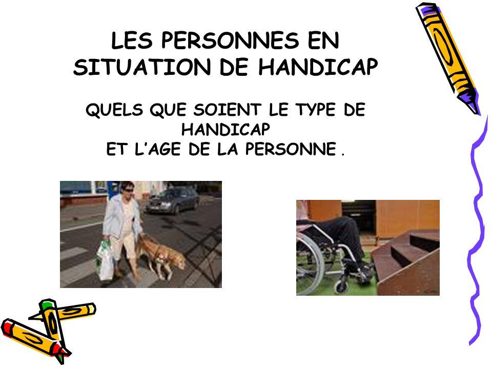 LES PERSONNES EN SITUATION DE HANDICAP QUELS QUE SOIENT LE TYPE DE HANDICAP ET L'AGE DE LA PERSONNE.