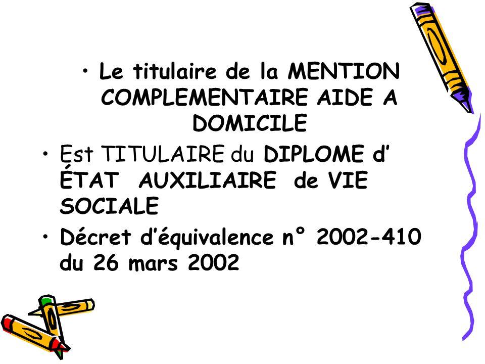 Le titulaire de la MENTION COMPLEMENTAIRE AIDE A DOMICILE Est TITULAIRE du DIPLOME d' ÉTAT AUXILIAIRE de VIE SOCIALE Décret d'équivalence n° 2002-410 du 26 mars 2002