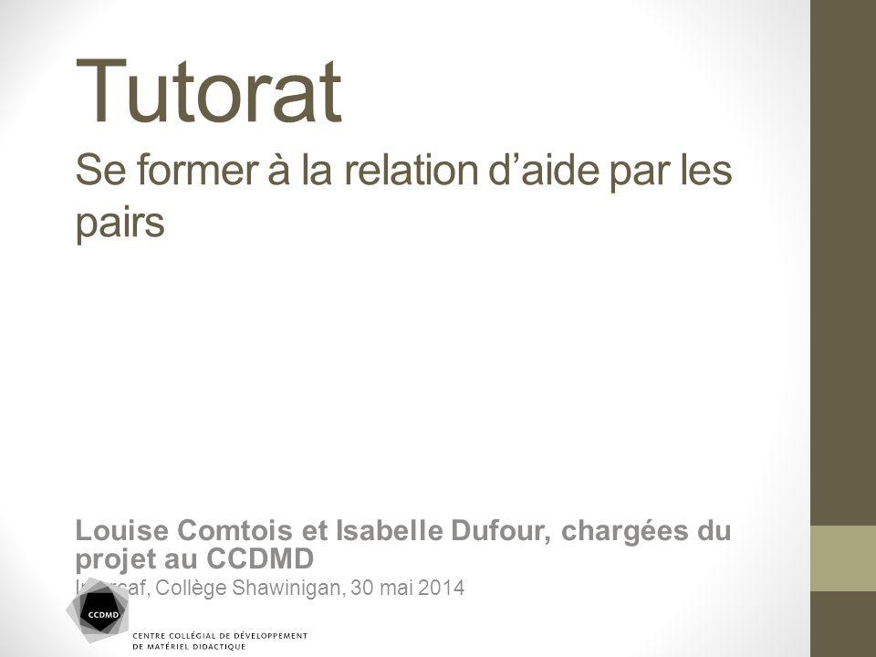 Tutorat Se former à la relation d'aide par les pairs Louise Comtois et Isabelle Dufour, chargées du projet au CCDMD Intercaf, Collège Shawinigan, 30 m