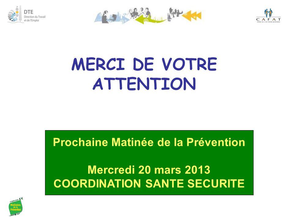 MERCI DE VOTRE ATTENTION Prochaine Matinée de la Prévention Mercredi 20 mars 2013 COORDINATION SANTE SECURITE