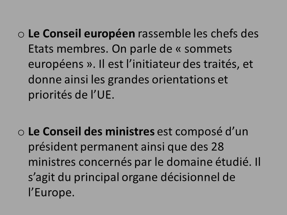 o Le Conseil européen rassemble les chefs des Etats membres. On parle de « sommets européens ». Il est l'initiateur des traités, et donne ainsi les gr