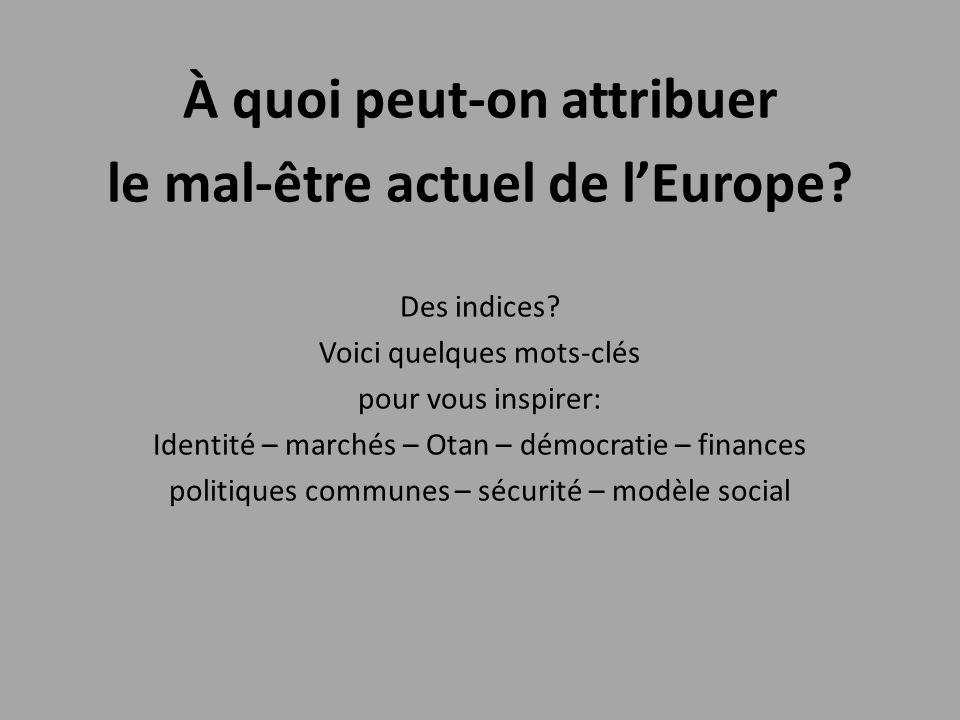 À quoi peut-on attribuer le mal-être actuel de l'Europe? Des indices? Voici quelques mots-clés pour vous inspirer: Identité – marchés – Otan – démocra