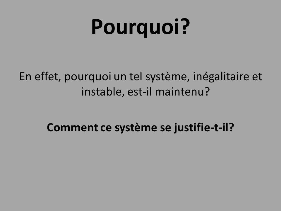 Pourquoi? En effet, pourquoi un tel système, inégalitaire et instable, est-il maintenu? Comment ce système se justifie-t-il?