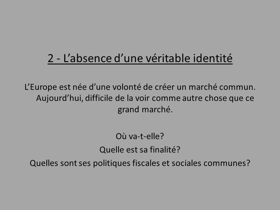 2 - L'absence d'une véritable identité L'Europe est née d'une volonté de créer un marché commun. Aujourd'hui, difficile de la voir comme autre chose q