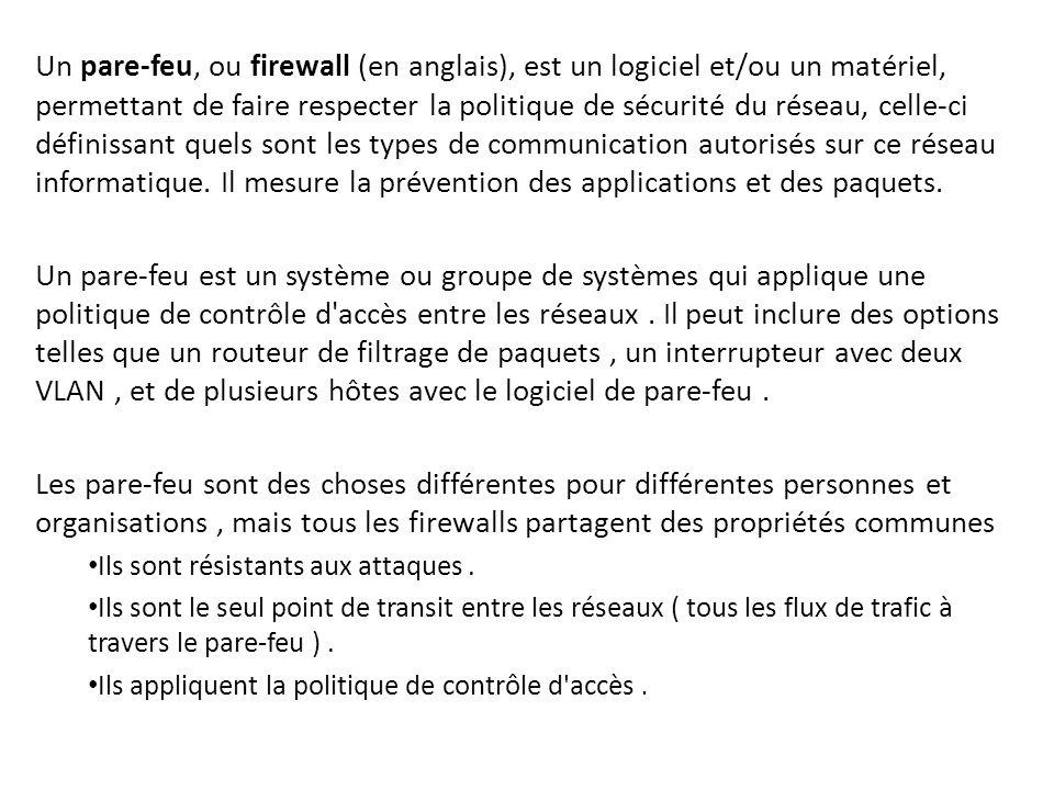 Un pare-feu, ou firewall (en anglais), est un logiciel et/ou un matériel, permettant de faire respecter la politique de sécurité du réseau, celle-ci d
