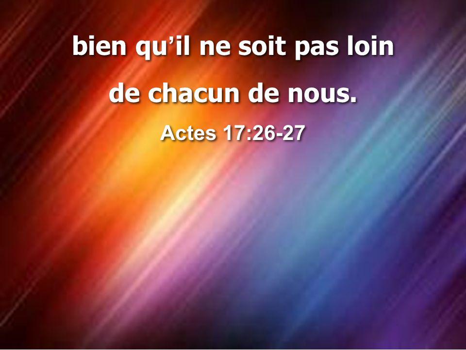 bien qu ' il ne soit pas loin de chacun de nous. Actes 17:26-27 bien qu ' il ne soit pas loin de chacun de nous. Actes 17:26-27