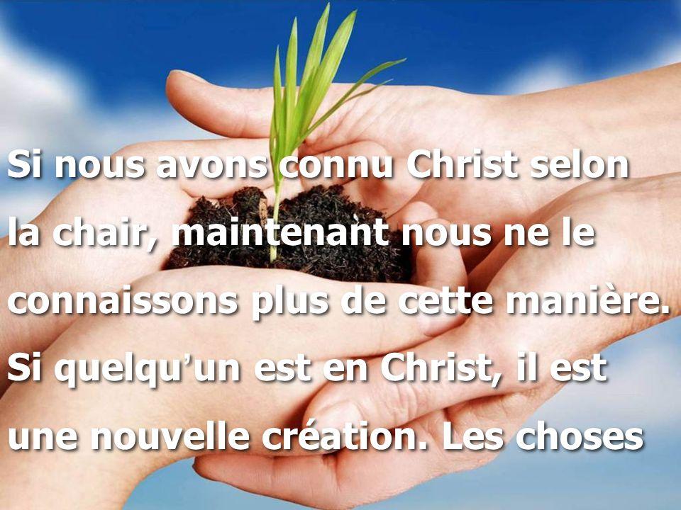 Si nous avons connu Christ selon la chair, maintenant nous ne le connaissons plus de cette manière. Si quelqu ' un est en Christ, il est une nouvelle