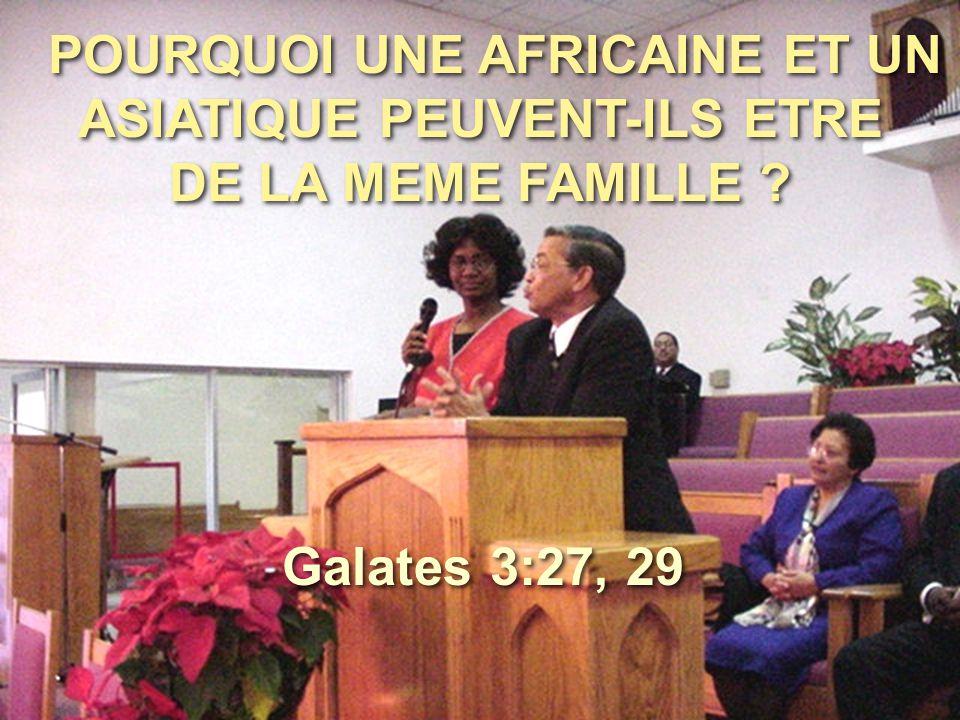 POURQUOI UNE AFRICAINE ET UN ASIATIQUE PEUVENT-ILS ETRE DE LA MEME FAMILLE ? Galates 3:27, 29