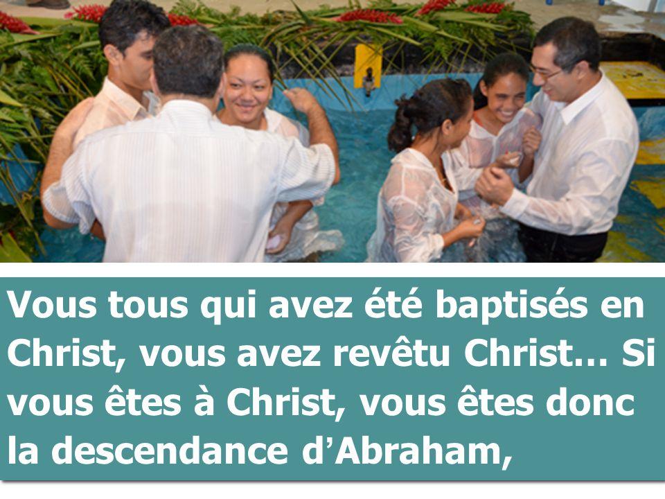 Vous tous qui avez été baptisés en Christ, vous avez revêtu Christ… Si vous êtes à Christ, vous êtes donc la descendance d ' Abraham,