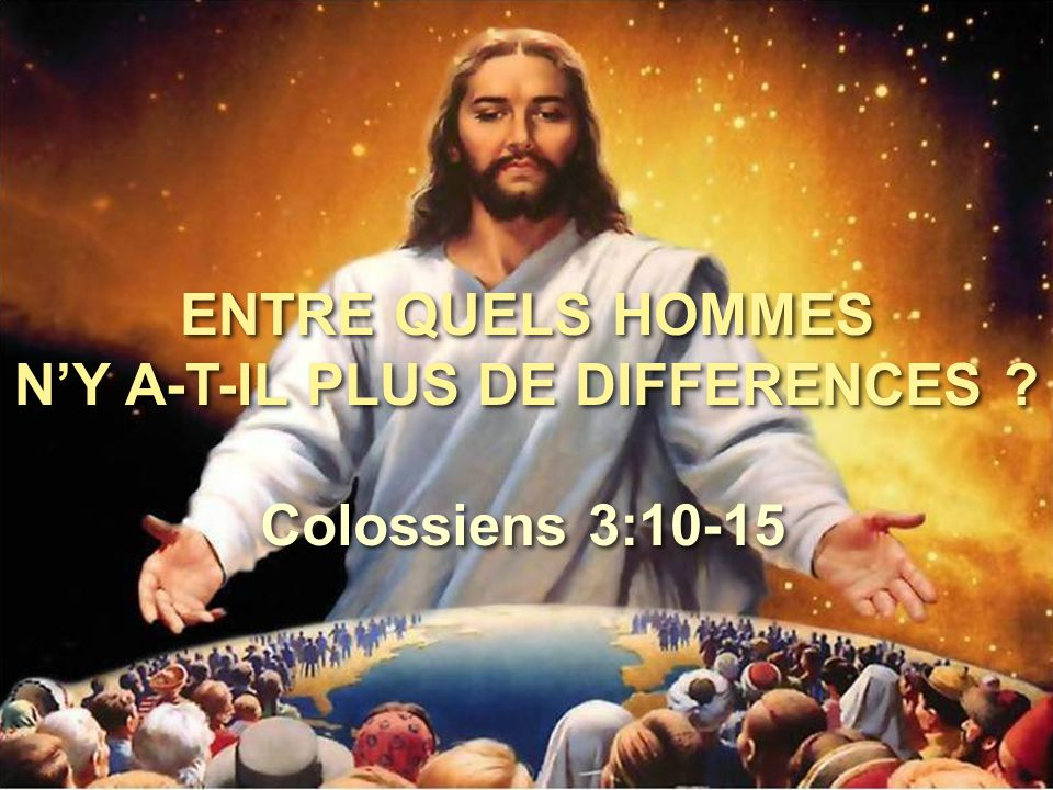 ENTRE QUELS HOMMES N'Y A-T-IL PLUS DE DIFFERENCES ? Colossiens 3:10-15