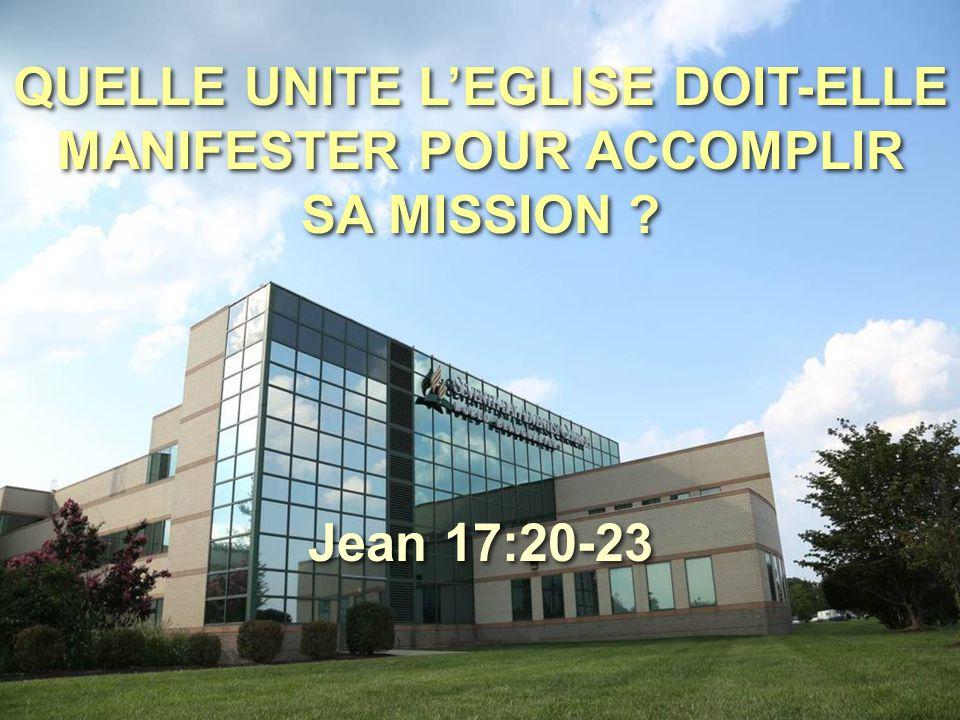 QUELLE UNITE L'EGLISE DOIT-ELLE MANIFESTER POUR ACCOMPLIR SA MISSION ? Jean 17:20-23