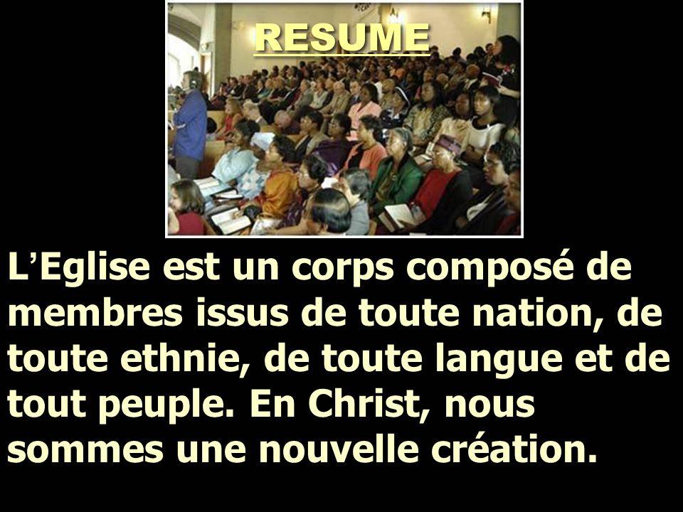 L ' Eglise est un corps composé de membres issus de toute nation, de toute ethnie, de toute langue et de tout peuple. En Christ, nous sommes une nouve
