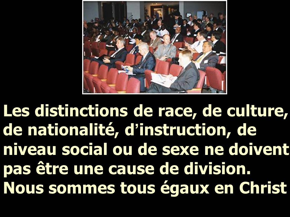Les distinctions de race, de culture, de nationalité, d ' instruction, de niveau social ou de sexe ne doivent pas être une cause de division.