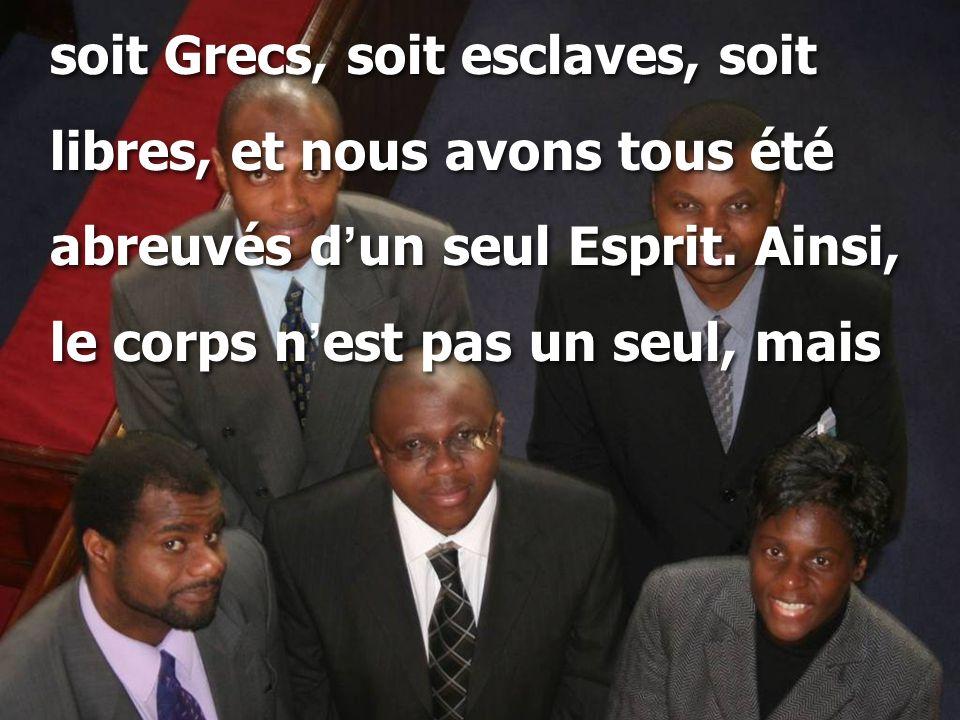 soit Grecs, soit esclaves, soit libres, et nous avons tous été abreuvés d ' un seul Esprit. Ainsi, le corps n ' est pas un seul, mais soit Grecs, soit