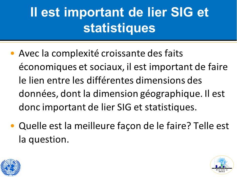 African Centre for Statistics Il est important de lier SIG et statistiques Avec la complexité croissante des faits économiques et sociaux, il est impo