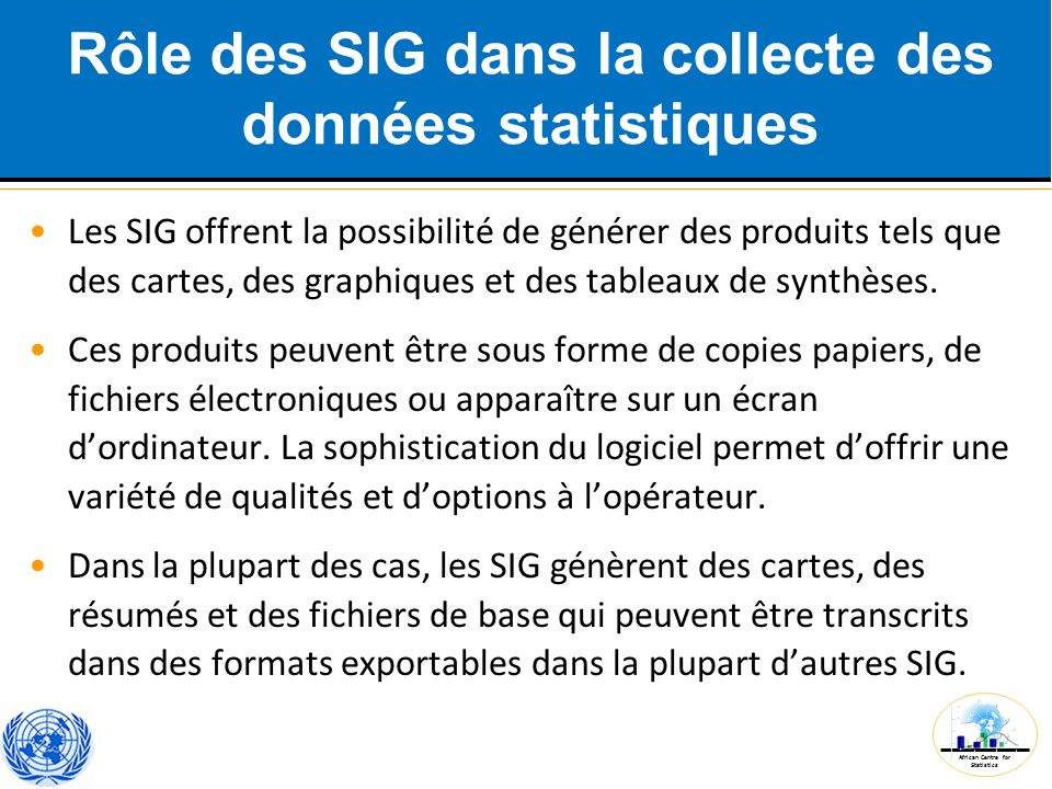 African Centre for Statistics Rôle des SIG dans la collecte des données statistiques Les SIG offrent la possibilité de générer des produits tels que d