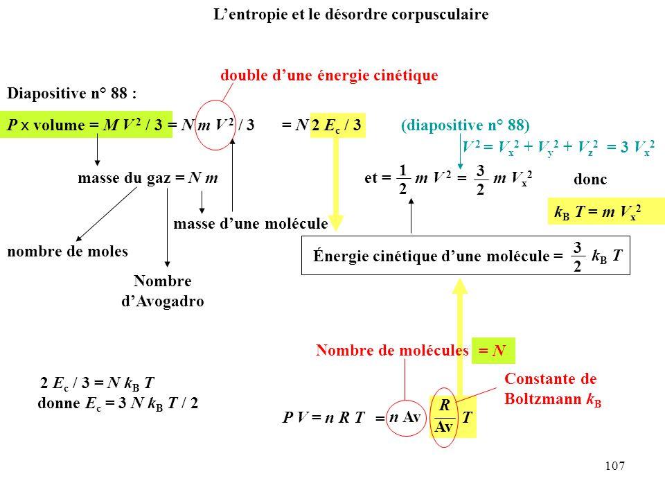 107 P V = n R T = n Av Av R T Constante de Boltzmann k B P x volume = M V 2 / 3 Diapositive n° 88 : masse du gaz = N m masse d'une molécule = N m V 2 / 3 double d'une énergie cinétique = N 2 E c / 3 Énergie cinétique d'une molécule = 3 2 kB TkB T 1 2 m V 2 et == 3 2 m V x 2 (diapositive n° 88) k B T = m V x 2 donc V 2 = V x 2 + V y 2 + V z 2 = 3 V x 2 nombre de moles Nombre d'Avogadro L'entropie et le désordre corpusculaire Nombre de molécules = N 2 E c / 3 = N k B T donne E c = 3 N k B T / 2