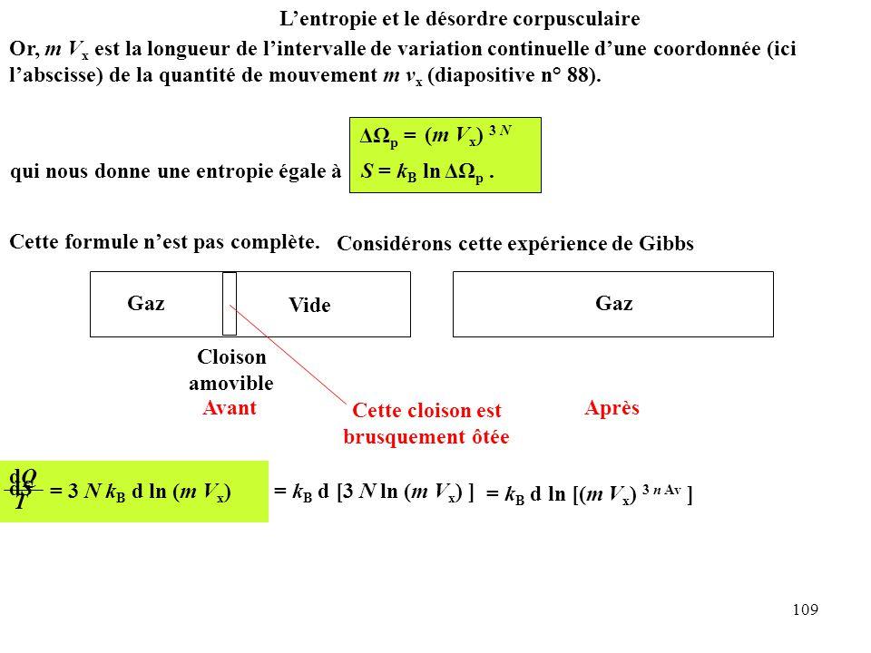 109 dQdQ T = 3 N k B d ln (m V x ) L'entropie et le désordre corpusculaire dSdS = k B d [3 N ln (m V x ) ] = k B d ln [(m V x ) 3 n Av ] Or, m V x est la longueur de l'intervalle de variation continuelle d'une coordonnée (ici l'abscisse) de la quantité de mouvement m v x (diapositive n° 88).